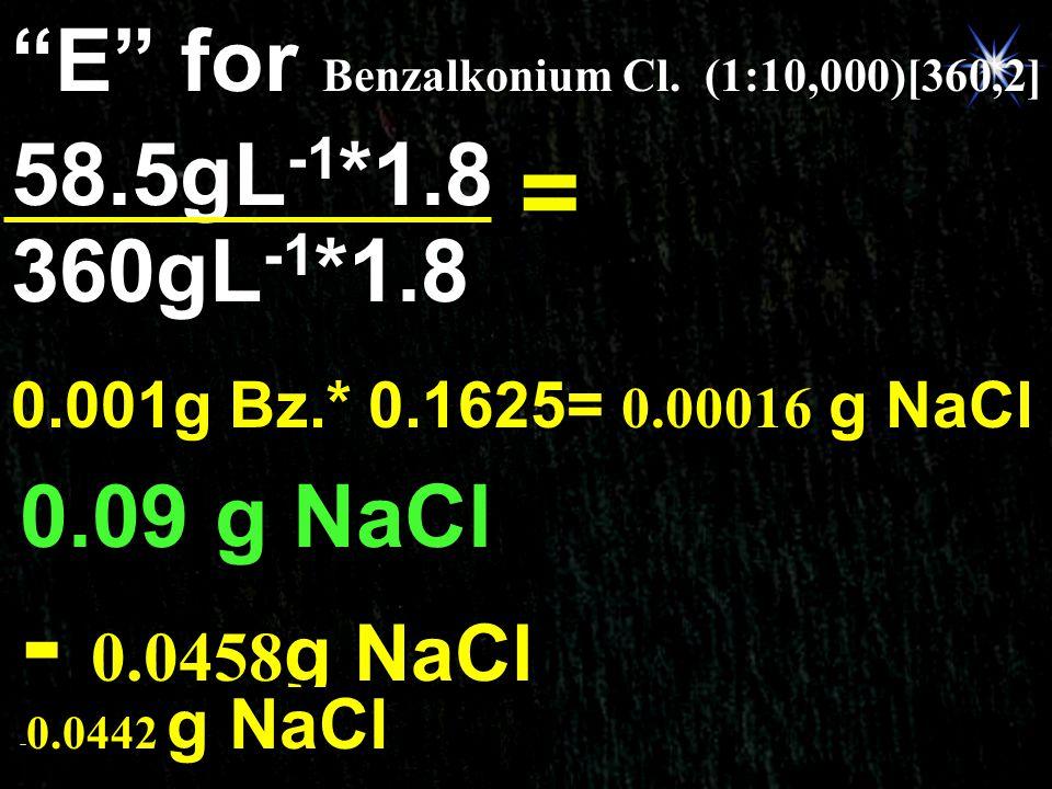 = 0.1625g NaCl E for Benzalkonium Cl. (1:10,000)[360,2] 58.5gL-1*1.8